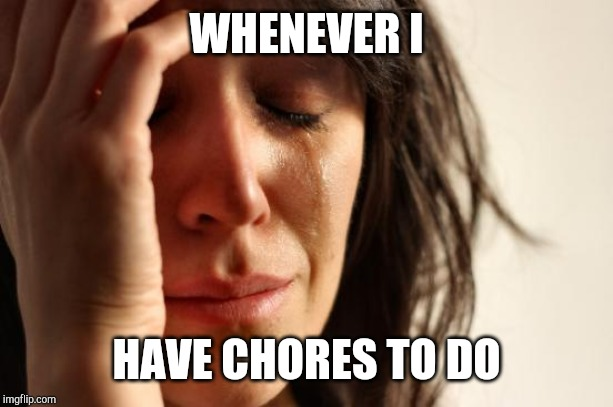 I wanna play on my computer | WHENEVER I HAVE CHORES TO DO | image tagged in memes,first world problems,chores,computer | made w/ Imgflip meme maker