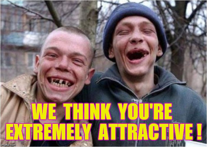 WE  THINK  YOU'RE  EXTREMELY  ATTRACTIVE ! | made w/ Imgflip meme maker