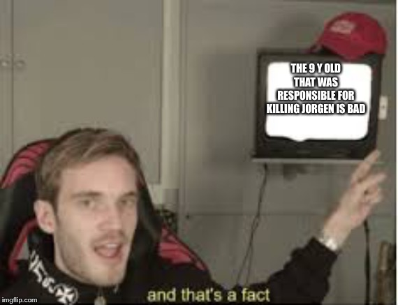And thats a fact | THE 9 Y OLD THAT WAS RESPONSIBLE FOR KILLING JORGEN IS BAD | image tagged in and thats a fact,pewdiepie,pewds,rip,horse,minecraft | made w/ Imgflip meme maker