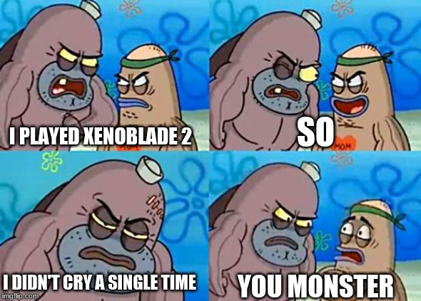 Welcome to the Salty Spitoon | I PLAYED XENOBLADE 2 SO I DIDN'T CRY A SINGLE TIME YOU MONSTER | image tagged in welcome to the salty spitoon | made w/ Imgflip meme maker