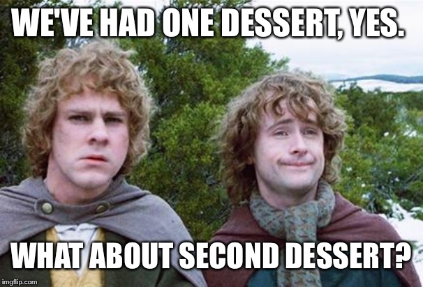 Second Breakfast | WE'VE HAD ONE DESSERT, YES. WHAT ABOUT SECOND DESSERT? | image tagged in second breakfast,AdviceAnimals | made w/ Imgflip meme maker