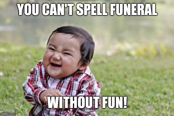 Evil Toddler Meme | YOU CAN'T SPELL FUNERAL WITHOUT FUN! | image tagged in memes,evil toddler | made w/ Imgflip meme maker