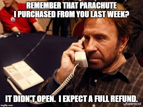 Chuck Norris Phone | REMEMBER THAT PARACHUTE I PURCHASED FROM YOU LAST WEEK? IT DIDN'T OPEN. I EXPECT A FULL REFUND. | image tagged in memes,chuck norris phone,chuck norris | made w/ Imgflip meme maker