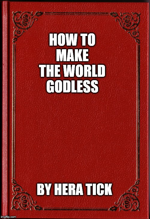 blank book | HOW TO MAKE THE WORLD GODLESS BY HERA TICK | image tagged in blank book | made w/ Imgflip meme maker