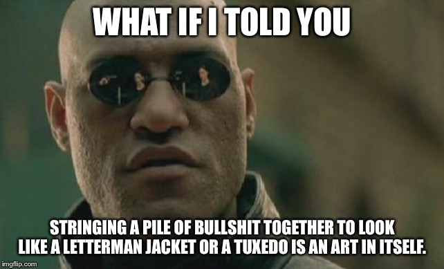 Bullshit artist - empty tuxedo | WHAT IF I TOLD YOU STRINGING A PILE OF BULLSHIT TOGETHER TO LOOK LIKE A LETTERMAN JACKET OR A TUXEDO IS AN ART IN ITSELF. | image tagged in memes,matrix morpheus,bullshit,artist,tuxedo,lies | made w/ Imgflip meme maker
