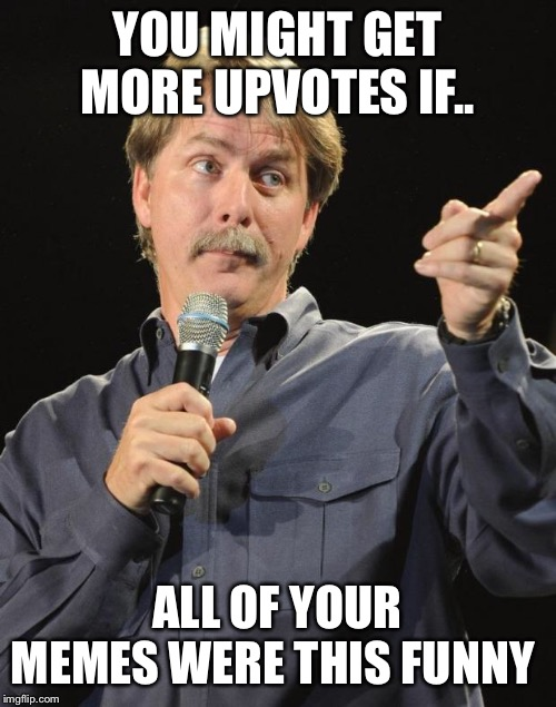 Jeff Foxworthy | YOU MIGHT GET MORE UPVOTES IF.. ALL OF YOUR MEMES WERE THIS FUNNY | image tagged in jeff foxworthy | made w/ Imgflip meme maker