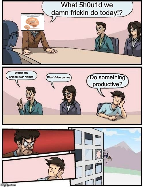 Boardroom Meeting Suggestion Meme | What 5h0u1d we damn frickin do today!? Watch 4th shinobi war Naruto Play Video games Do something productive? | image tagged in memes,boardroom meeting suggestion | made w/ Imgflip meme maker