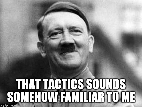 adolf hitler | THAT TACTICS SOUNDS SOMEHOW FAMILIAR TO ME | image tagged in adolf hitler | made w/ Imgflip meme maker
