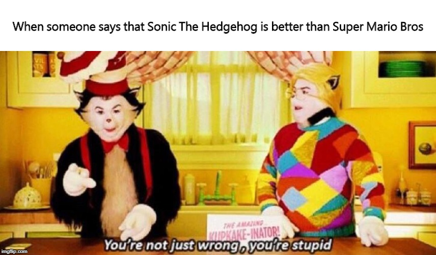 When someone says that Sonic The Hedgehog is better than Super Mario Bros | image tagged in the cat in the hat,sonic the hedgehog,super mario bros,memes,dank memes,wrong | made w/ Imgflip meme maker