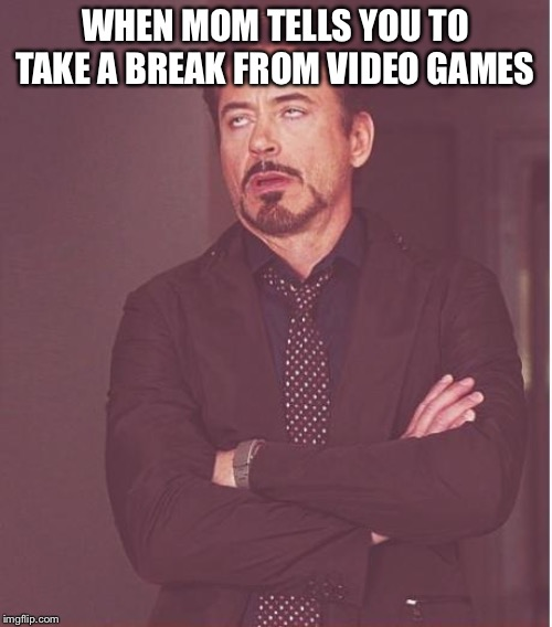 Face You Make Robert Downey Jr Meme | WHEN MOM TELLS YOU TO TAKE A BREAK FROM VIDEO GAMES | image tagged in memes,face you make robert downey jr | made w/ Imgflip meme maker