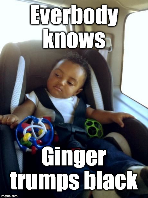 Ginger trumps Black |  Everbody knows; Ginger trumps black | image tagged in memes,funny,mixed race baby,royal baby,harry and megan,archie | made w/ Imgflip meme maker