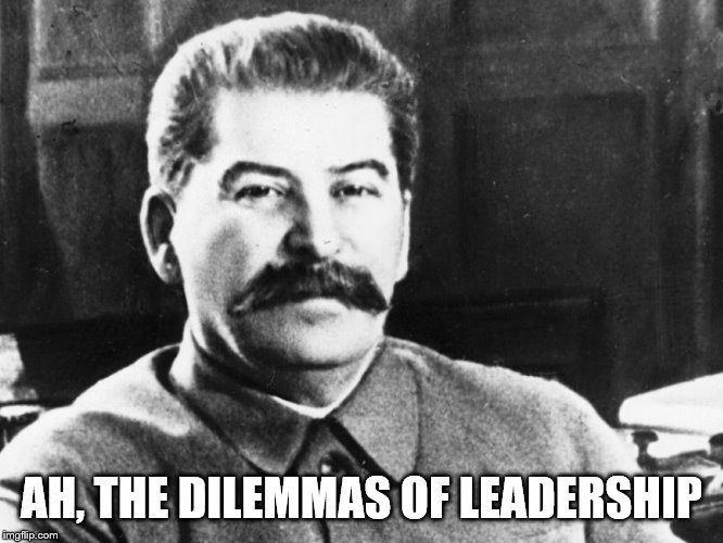 Joseph Stalin | AH, THE DILEMMAS OF LEADERSHIP | image tagged in joseph stalin | made w/ Imgflip meme maker