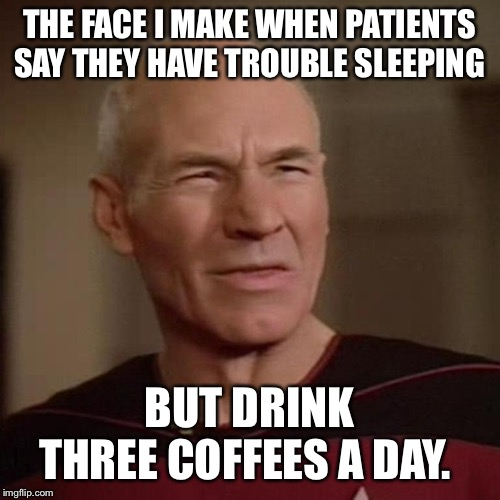 Confused Picard | THE FACE I MAKE WHEN PATIENTS SAY THEY HAVE TROUBLE SLEEPING BUT DRINK THREE COFFEES A DAY. | image tagged in confused picard | made w/ Imgflip meme maker