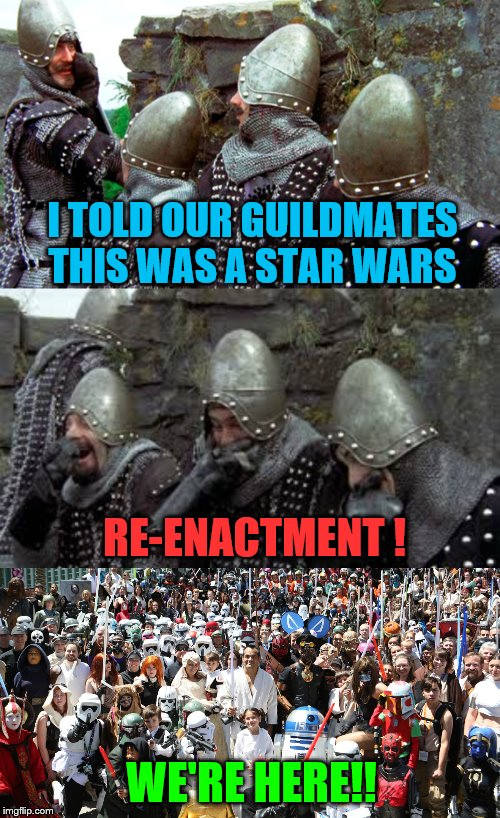 Star Wars Re-enactment? | I TOLD OUR GUILDMATES THIS WAS A STAR WARS RE-ENACTMENT ! WE'RE HERE!! | image tagged in monty python,star wars,holy grail,castle,cosplay fail,guildmates | made w/ Imgflip meme maker