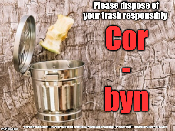 Corbyn - dispose responsibly | Please dispose of your trash responsibly #JC4PMNOW #JC4PM2019 #GTTO #JC4PM #CULTOFCORBYN #LABOURISDEAD #WEAINTCORBYN #WEARECORBYN #CORBYN #A | image tagged in cultofcorbyn,labourisdead,jc4pmnow gtto jc4pm2019,funny,communist socialist,anti-semite and a racist | made w/ Imgflip meme maker