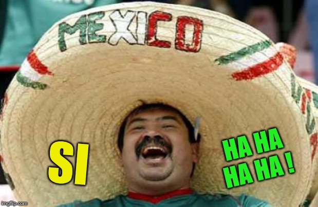 Happy Mexican | SI HA HA HA HA ! | image tagged in happy mexican | made w/ Imgflip meme maker