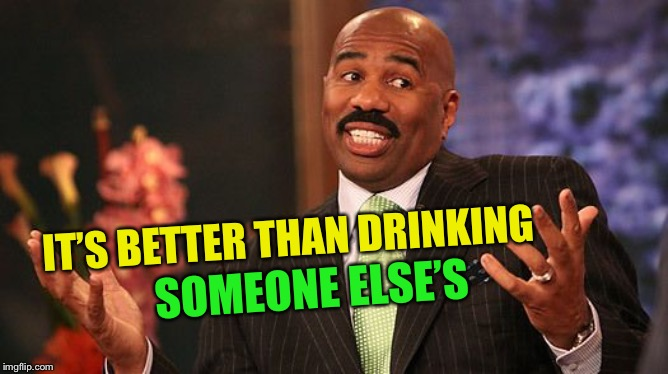 shrug | IT'S BETTER THAN DRINKING SOMEONE ELSE'S | image tagged in shrug | made w/ Imgflip meme maker