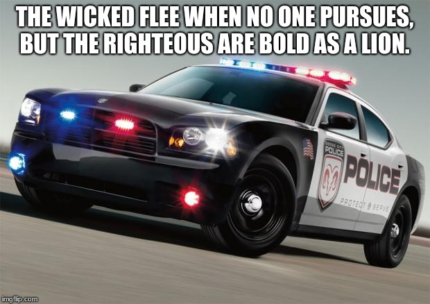 Back the Blue | THE WICKED FLEE WHEN NO ONE PURSUES, BUT THE RIGHTEOUS ARE BOLD AS A LION. | image tagged in police car,back the blue,proverbs 28-1,your hate exposes you,bad boys,serve and protect | made w/ Imgflip meme maker