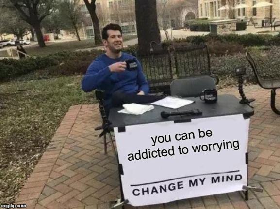Certainly seems that way doesn't it? If one thing isn't consuming you it's another. Dare I say it's a lifestyle. |  you can be addicted to worrying | image tagged in memes,change my mind,nixieknox | made w/ Imgflip meme maker