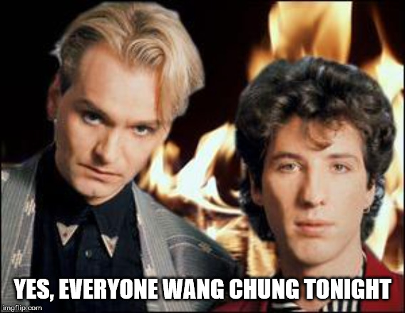 Wang Chung | YES, EVERYONE WANG CHUNG TONIGHT | image tagged in wang chung | made w/ Imgflip meme maker