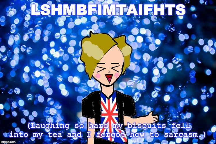 The new LSHMSFOAIDMT | LSHMBFIMTAIFHTS (Laughing so hard my biscuits fell into my tea and I forgot how to sarcasm.) | image tagged in british,lol,memes,laughing so hard my biscuits fell into my tea and i forgot how to sarcasm,lshmbfimtaifhts | made w/ Imgflip meme maker