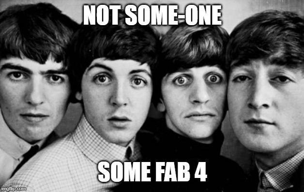 THE BEATLES IN SHOCK | NOT SOME-ONE SOME FAB 4 | image tagged in the beatles in shock | made w/ Imgflip meme maker