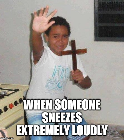 kid with cross |  WHEN SOMEONE SNEEZES EXTREMELY LOUDLY | image tagged in kid with cross,sneeze | made w/ Imgflip meme maker
