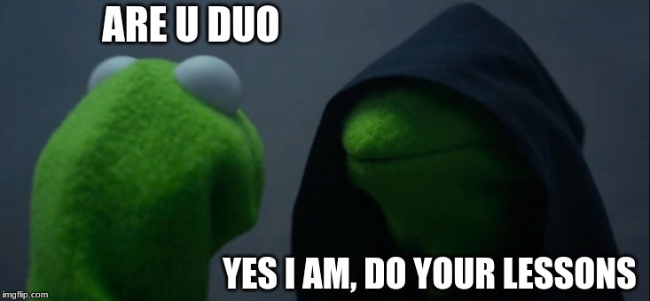 Evil Kermit Meme |  ARE U DUO; YES I AM, DO YOUR LESSONS | image tagged in memes,evil kermit | made w/ Imgflip meme maker