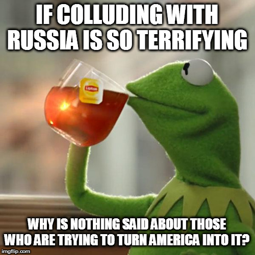 But Thats None Of My Business Meme | IF COLLUDING WITH RUSSIA IS SO TERRIFYING WHY IS NOTHING SAID ABOUT THOSE WHO ARE TRYING TO TURN AMERICA INTO IT? | image tagged in memes,but thats none of my business,kermit the frog | made w/ Imgflip meme maker