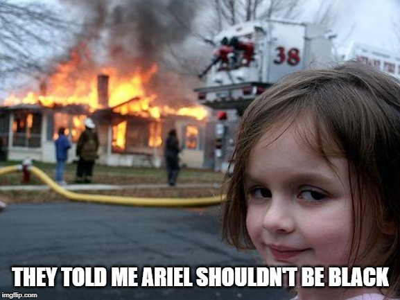 Who Cares What Color She is? | THEY TOLD ME ARIEL SHOULDN'T BE BLACK | image tagged in memes,disaster girl | made w/ Imgflip meme maker
