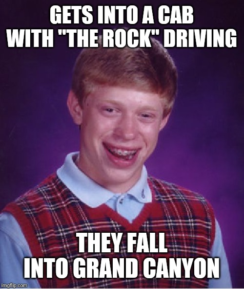 "Bad Luck Brian Meme | GETS INTO A CAB WITH ""THE ROCK"" DRIVING THEY FALL INTO GRAND CANYON 