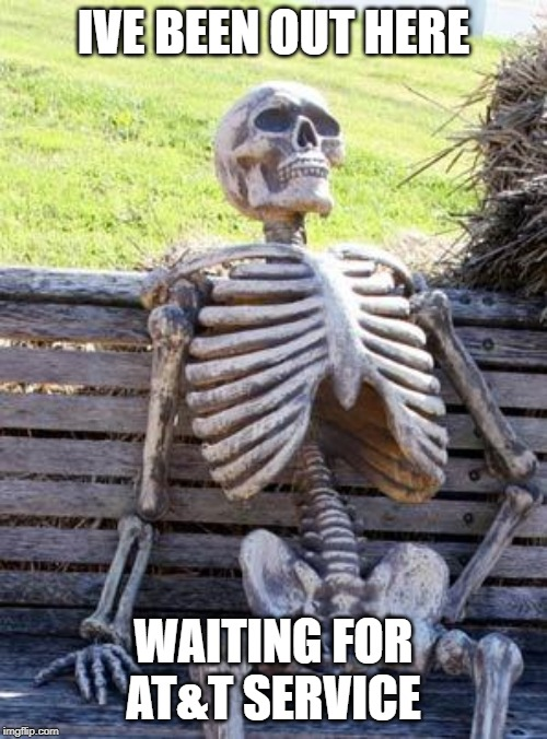 Waiting Skeleton Meme | IVE BEEN OUT HERE WAITING FOR AT&T SERVICE | image tagged in memes,waiting skeleton | made w/ Imgflip meme maker