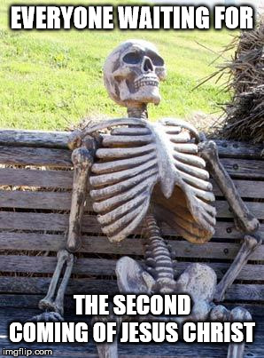 Death | EVERYONE WAITING FOR THE SECOND COMING OF JESUS CHRIST | image tagged in memes,waiting skeleton,jesus christ,christians,the second coming,death | made w/ Imgflip meme maker