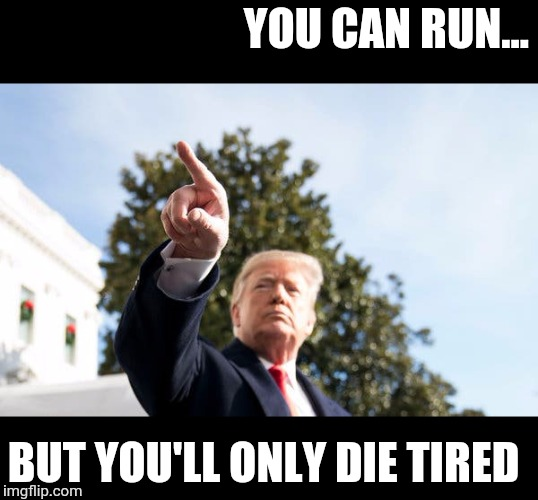 YOU CAN RUN... BUT YOU'LL ONLY DIE TIRED | image tagged in a message from the donald | made w/ Imgflip meme maker