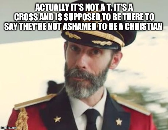 Captain Obvious | ACTUALLY IT'S NOT A T. IT'S A CROSS AND IS SUPPOSED TO BE THERE TO SAY THEY'RE NOT ASHAMED TO BE A CHRISTIAN | image tagged in captain obvious | made w/ Imgflip meme maker