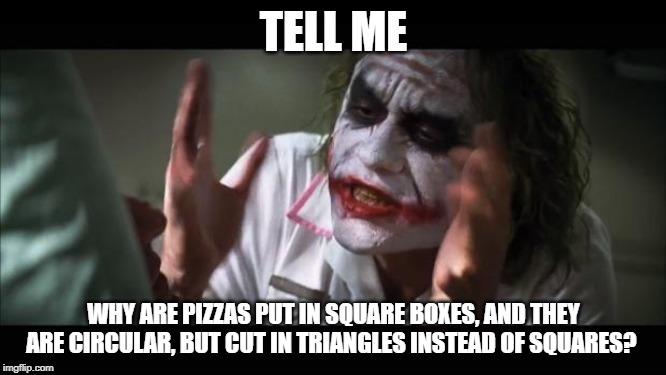 And everybody loses their minds Meme | TELL ME WHY ARE PIZZAS PUT IN SQUARE BOXES, AND THEY ARE CIRCULAR, BUT CUT IN TRIANGLES INSTEAD OF SQUARES? | image tagged in memes,and everybody loses their minds | made w/ Imgflip meme maker