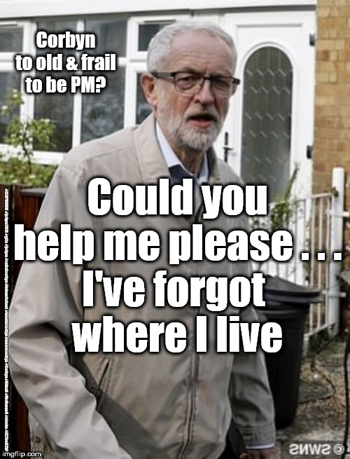 Corbyn - to old & frail to be PM | Corbyn to old & frail to be PM? #JC4PMNOW #jc4pm2019 #gtto #jc4pm #cultofcorbyn #labourisdead #weaintcorbyn #wearecorbyn #Corbyn #Abbott #Mc | image tagged in cultofcorbyn,labourisdead,jc4pmnow gtto jc4pm2019,funny,communist socialist,anti-semite and a racist | made w/ Imgflip meme maker