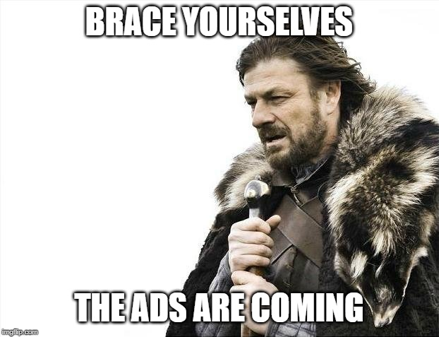 Brace Yourselves X is Coming Meme | BRACE YOURSELVES THE ADS ARE COMING | image tagged in memes,brace yourselves x is coming | made w/ Imgflip meme maker