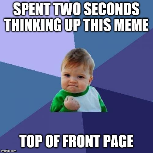 Success Kid Meme | SPENT TWO SECONDS THINKING UP THIS MEME TOP OF FRONT PAGE | image tagged in memes,success kid | made w/ Imgflip meme maker
