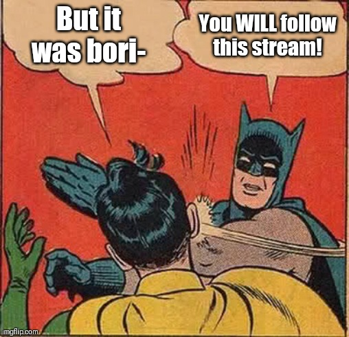 Follow this poor stream with only two memes | But it was bori- You WILL follow this stream! | image tagged in memes,batman slapping robin,follow me,and this stream | made w/ Imgflip meme maker