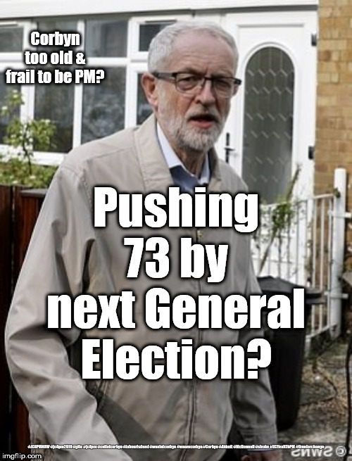 Corbyn To old & frail to PM | Corbyn too old & frail to be PM? #JC4PMNOW #jc4pm2019 #gtto #jc4pm #cultofcorbyn #labourisdead #weaintcorbyn #wearecorbyn #Corbyn #Abbott #M | image tagged in cultofcorbyn,labourisdead,jc4pmnow gtto jc4pm2019,communist socialist,anti-semite and a racist,corbyn old frail | made w/ Imgflip meme maker