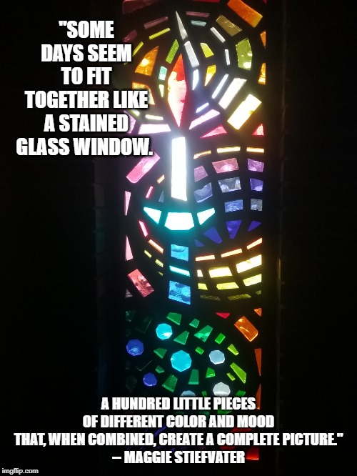 """SOME DAYS SEEM TO FIT TOGETHER LIKE A STAINED GLASS WINDOW. A HUNDRED LITTLE PIECES OF DIFFERENT COLOR AND MOOD THAT, WHEN COMBINED, CREATE 