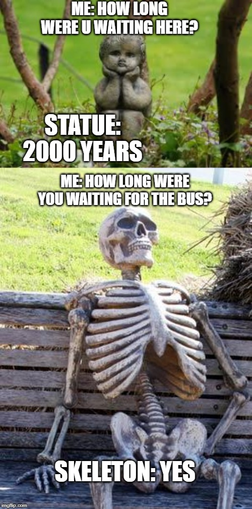 ME: HOW LONG WERE U WAITING HERE? STATUE: 2000 YEARS ME: HOW LONG WERE YOU WAITING FOR THE BUS? SKELETON: YES | image tagged in memes,waiting skeleton | made w/ Imgflip meme maker