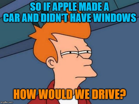 Futurama Fry Meme | SO IF APPLE MADE A CAR AND DIDN'T HAVE WINDOWS HOW WOULD WE DRIVE? | image tagged in memes,futurama fry | made w/ Imgflip meme maker