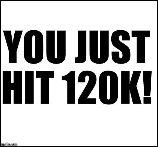 blank | YOU JUST HIT 120K! | image tagged in blank | made w/ Imgflip meme maker