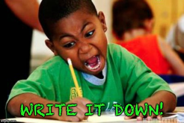 Writing | WRITE IT DOWN! | image tagged in writing | made w/ Imgflip meme maker