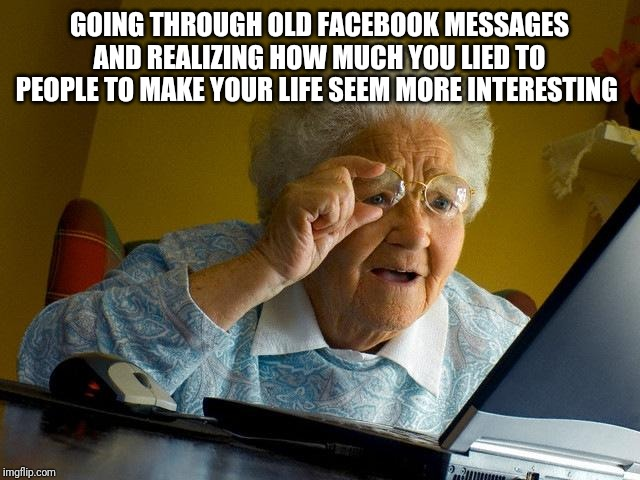 Grandma Finds The Internet Meme | GOING THROUGH OLD FACEBOOK MESSAGES AND REALIZING HOW MUCH YOU LIED TO PEOPLE TO MAKE YOUR LIFE SEEM MORE INTERESTING | image tagged in memes,grandma finds the internet | made w/ Imgflip meme maker