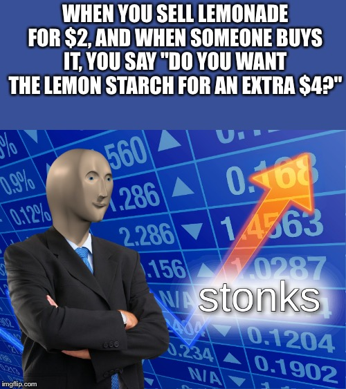 "Shopping techniques. | WHEN YOU SELL LEMONADE FOR $2, AND WHEN SOMEONE BUYS IT, YOU SAY ""DO YOU WANT THE LEMON STARCH FOR AN EXTRA $4?"" 