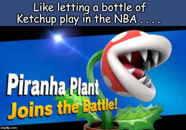 Like letting a bottle of Ketchup play in the NBA . . . . | image tagged in super smash bros,super smash brothers,memes | made w/ Imgflip meme maker