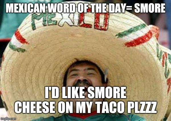 mexican | MEXICAN WORD OF THE DAY= SMORE I'D LIKE SMORE CHEESE ON MY TACO PLZZZ | image tagged in mexican | made w/ Imgflip meme maker